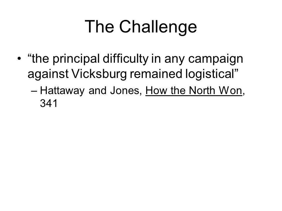 The Challenge the principal difficulty in any campaign against Vicksburg remained logistical Hattaway and Jones, How the North Won, 341.