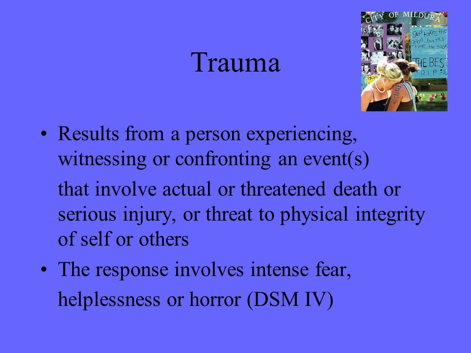 Trauma Results from a person experiencing, witnessing or confronting an event(s)