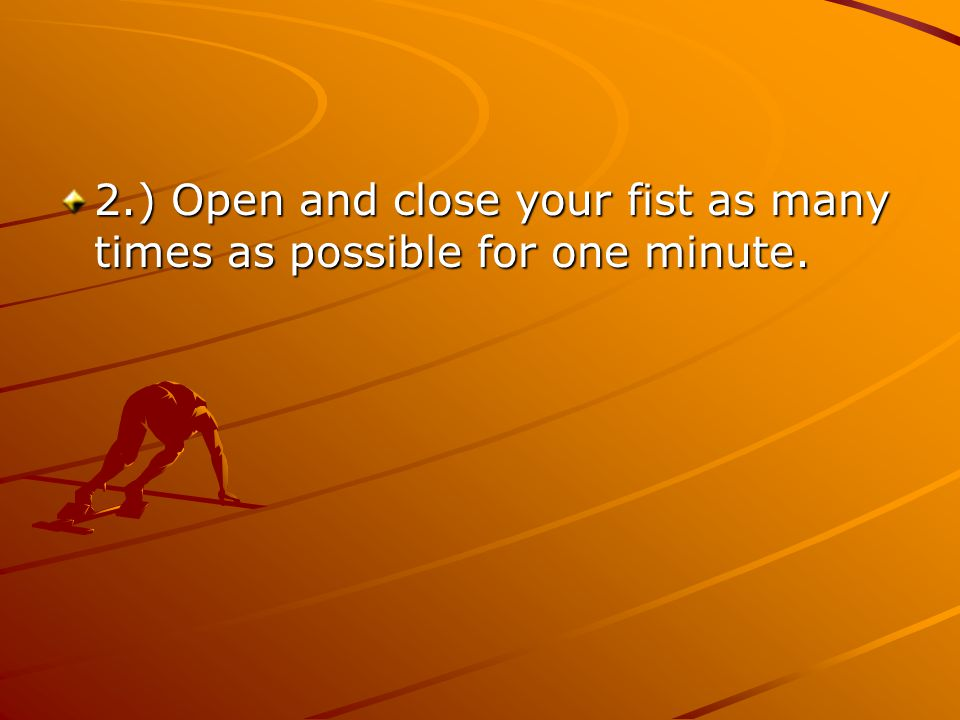 2.) Open and close your fist as many times as possible for one minute.
