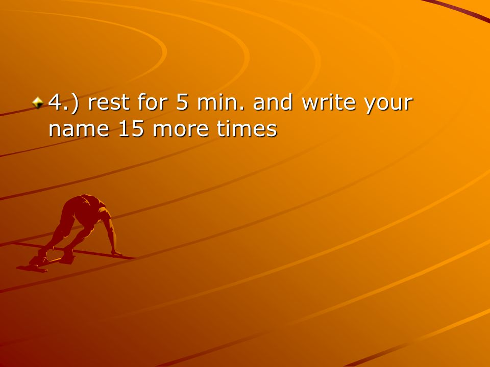 4.) rest for 5 min. and write your name 15 more times