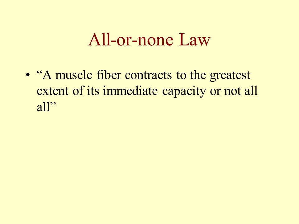 All-or-none Law A muscle fiber contracts to the greatest extent of its immediate capacity or not all all
