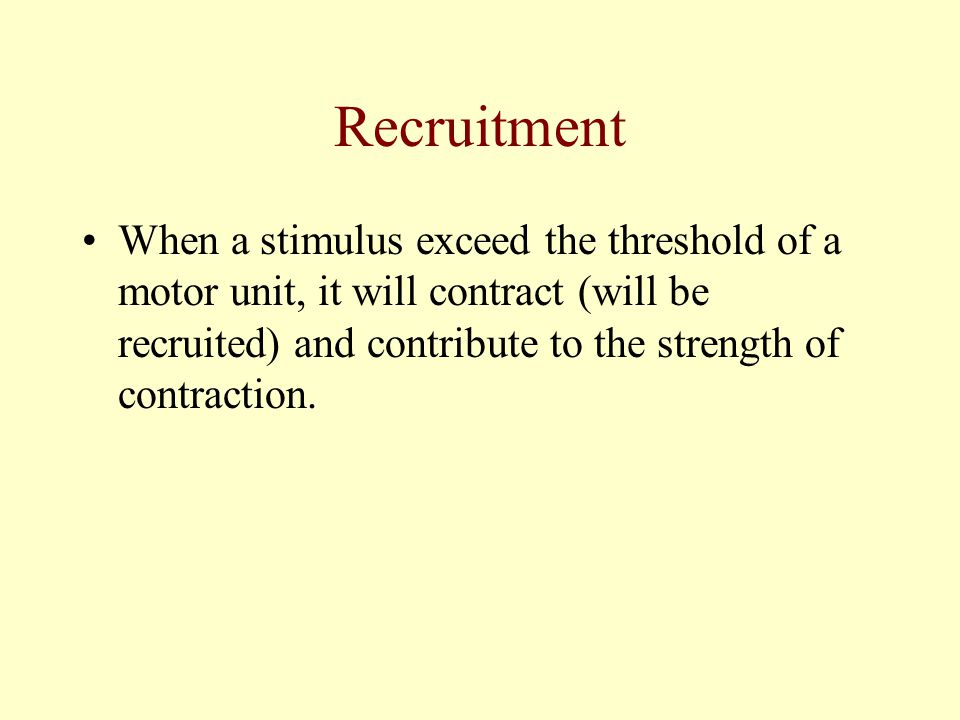 Recruitment When a stimulus exceed the threshold of a motor unit, it will contract (will be recruited) and contribute to the strength of contraction.