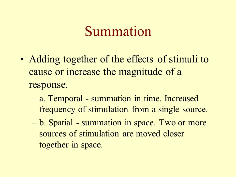 Summation Adding together of the effects of stimuli to cause or increase the magnitude of a response.
