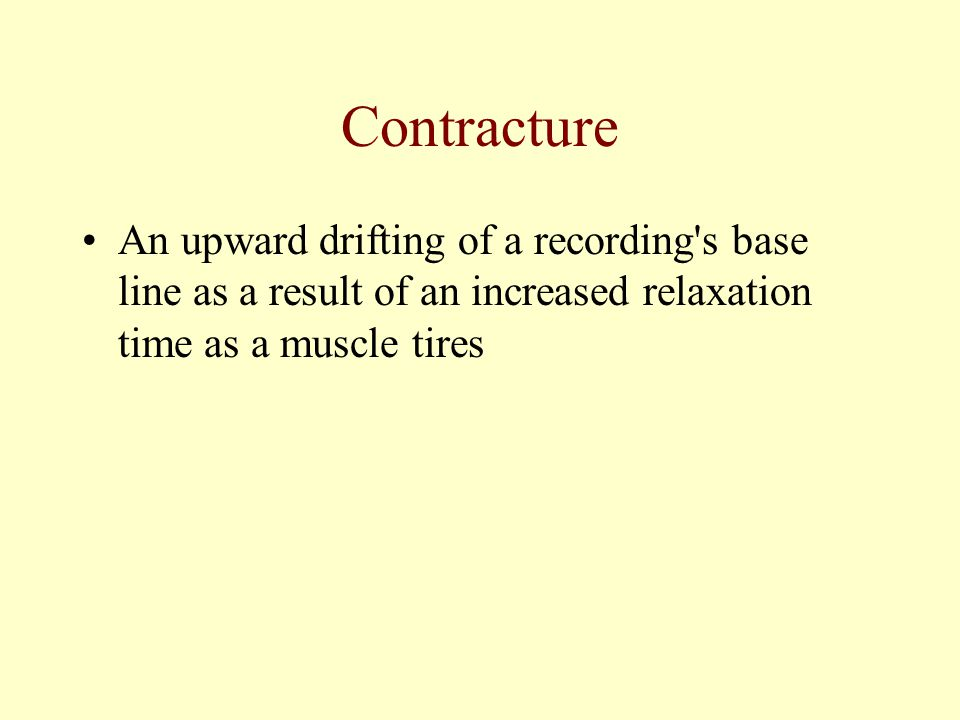 Contracture An upward drifting of a recording s base line as a result of an increased relaxation time as a muscle tires.