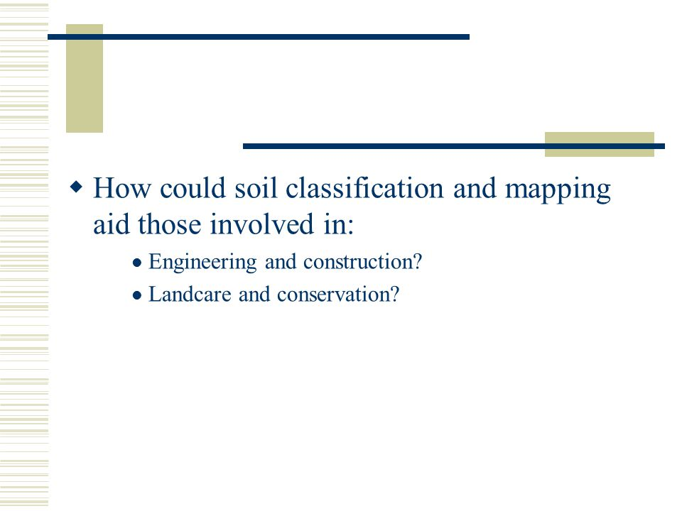 How could soil classification and mapping aid those involved in: