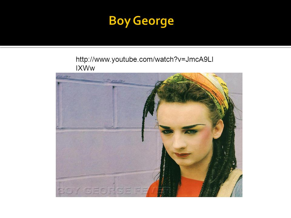 Boy George http://www.youtube.com/watch v=JmcA9LIIXWw