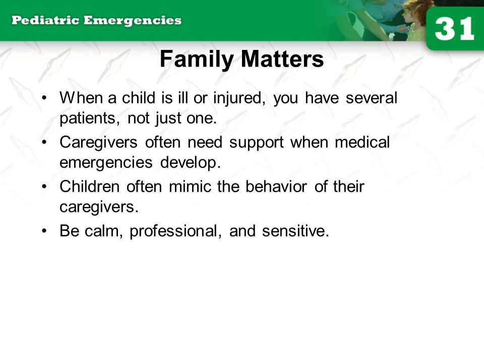 Family Matters When a child is ill or injured, you have several patients, not just one.