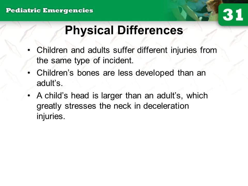 Physical Differences Children and adults suffer different injuries from the same type of incident.