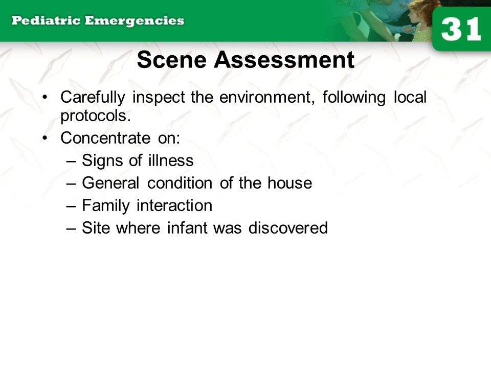 Scene Assessment Carefully inspect the environment, following local protocols. Concentrate on: Signs of illness.