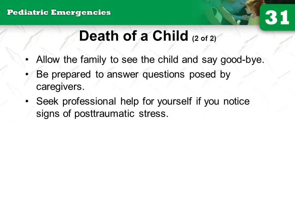 Death of a Child (2 of 2) Allow the family to see the child and say good-bye. Be prepared to answer questions posed by caregivers.