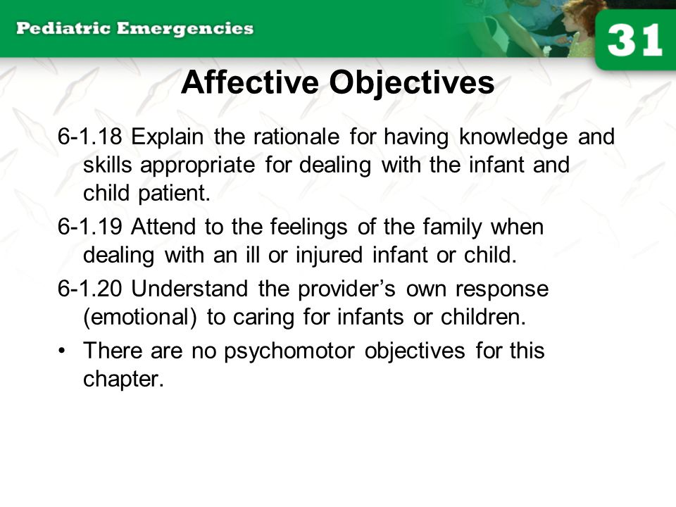 Affective Objectives 6-1.18 Explain the rationale for having knowledge and skills appropriate for dealing with the infant and child patient.