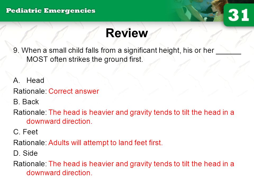 Review 9. When a small child falls from a significant height, his or her ______ MOST often strikes the ground first.
