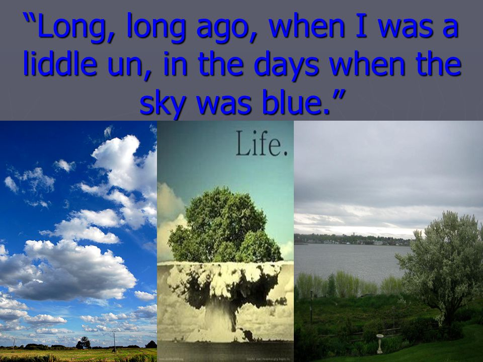 Long, long ago, when I was a liddle un, in the days when the sky was blue.