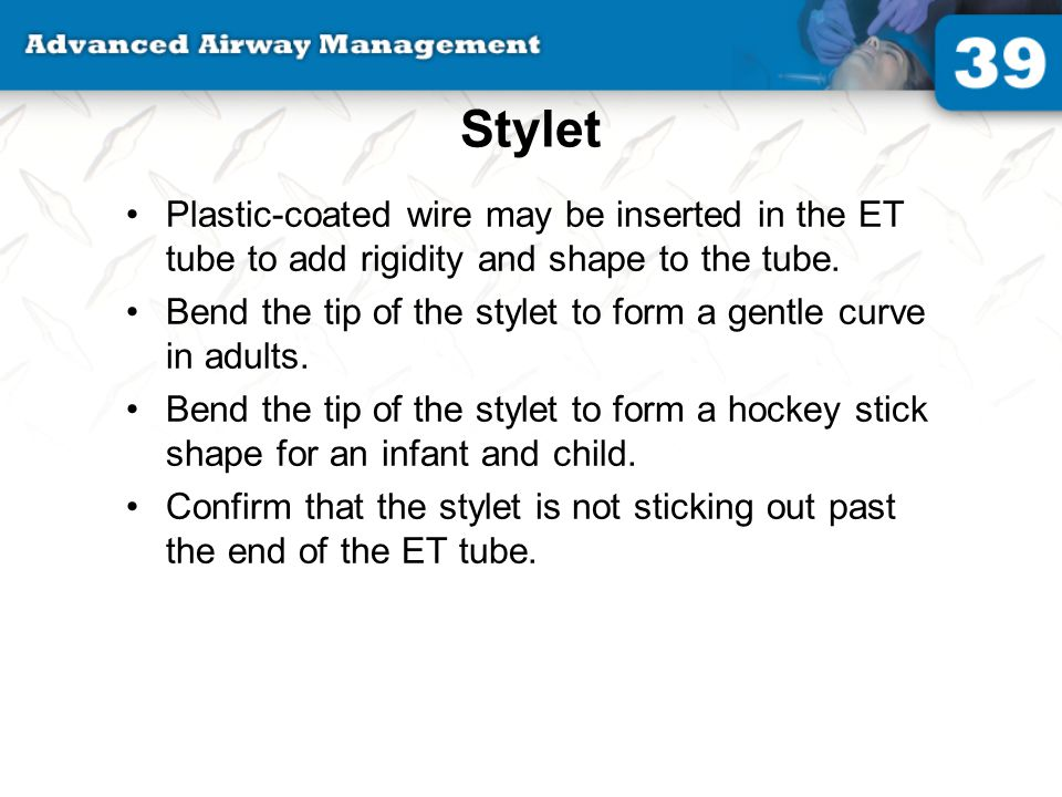 Stylet Plastic-coated wire may be inserted in the ET tube to add rigidity and shape to the tube.