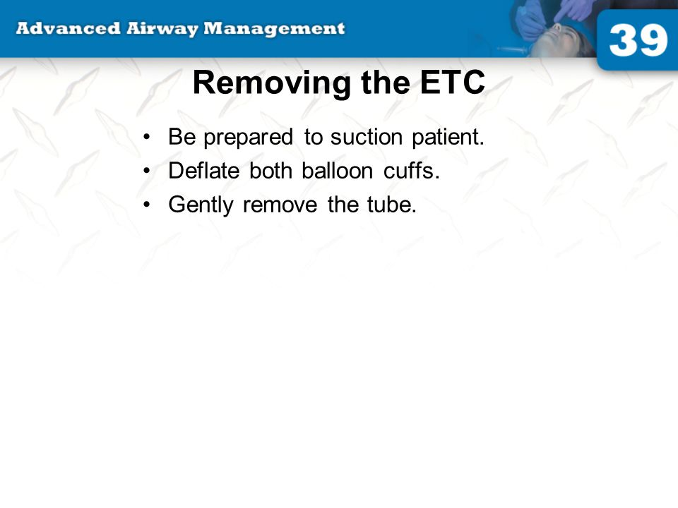 Removing the ETC Be prepared to suction patient.