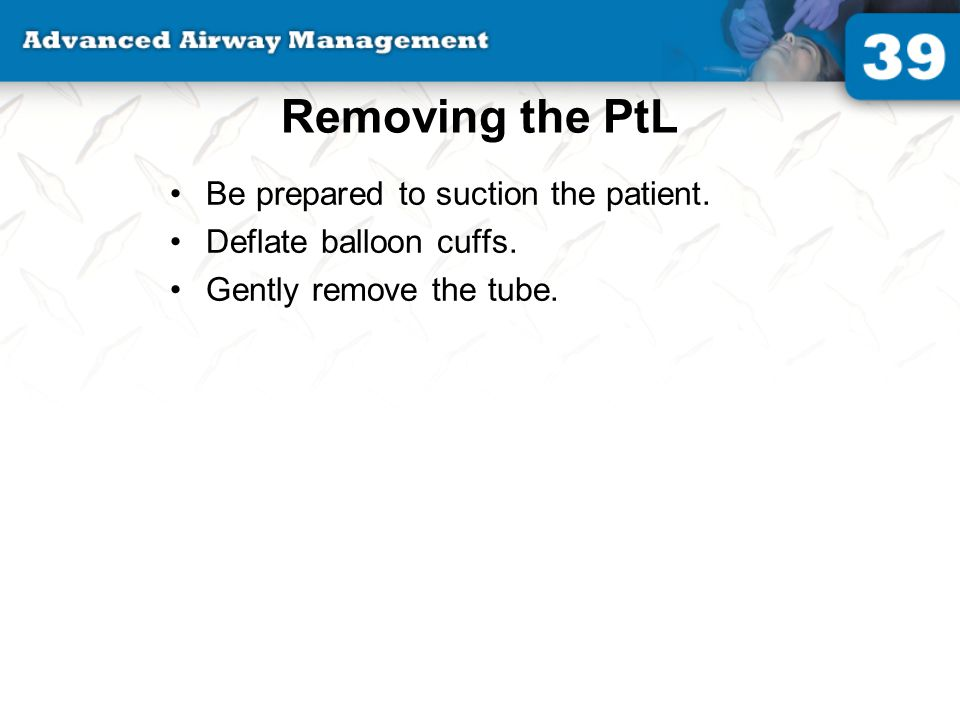 Removing the PtL Be prepared to suction the patient.