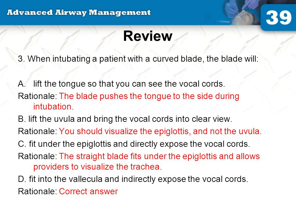 Review 3. When intubating a patient with a curved blade, the blade will: lift the tongue so that you can see the vocal cords.