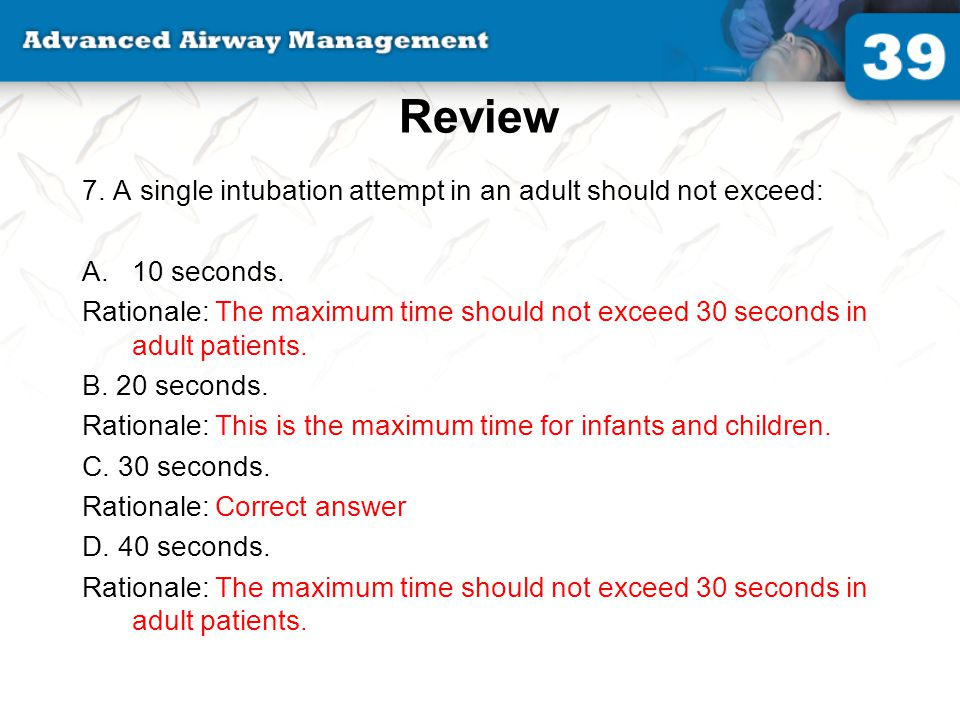 Review 7. A single intubation attempt in an adult should not exceed: