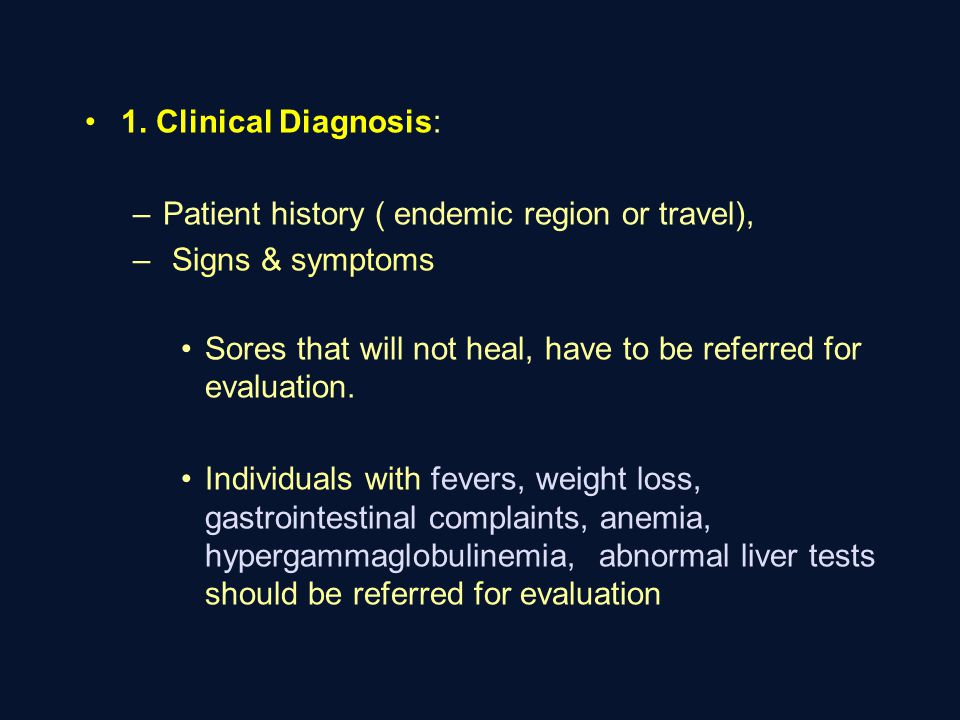 1. Clinical Diagnosis: Patient history ( endemic region or travel), Signs & symptoms. Sores that will not heal, have to be referred for evaluation.