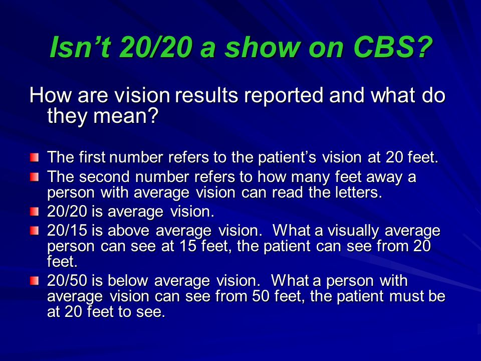 Isn't 20/20 a show on CBS How are vision results reported and what do they mean The first number refers to the patient's vision at 20 feet.