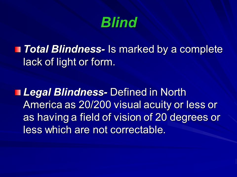 Blind Total Blindness- Is marked by a complete lack of light or form.