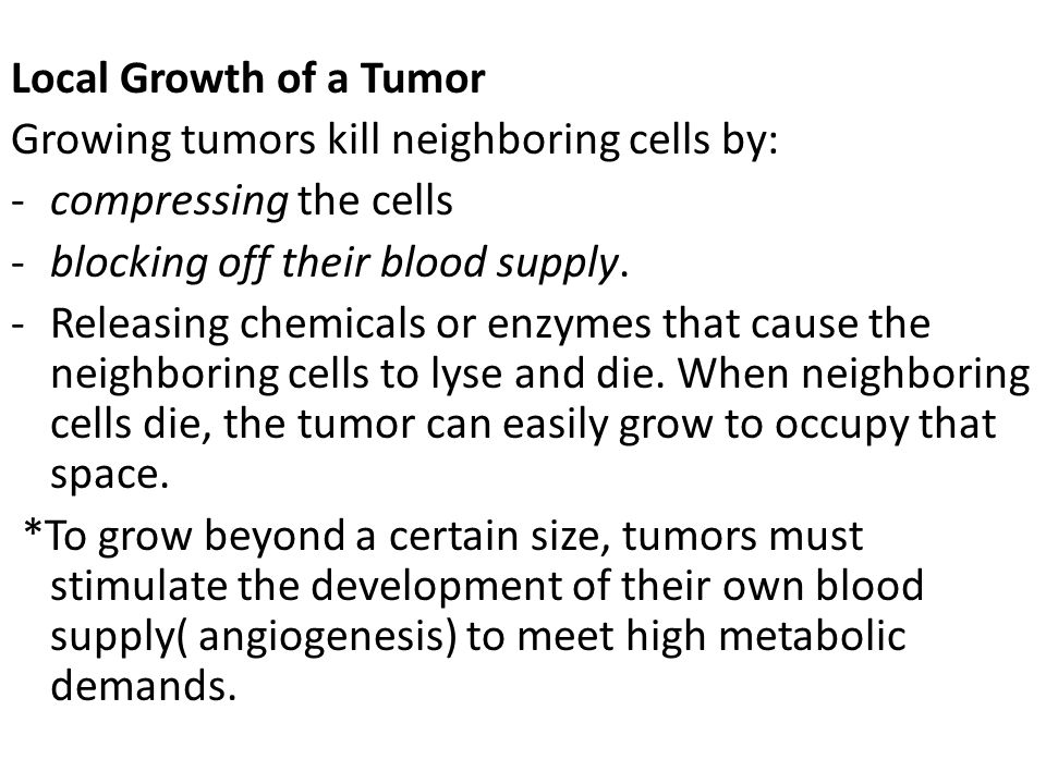 Local Growth of a Tumor Growing tumors kill neighboring cells by: compressing the cells. blocking off their blood supply.