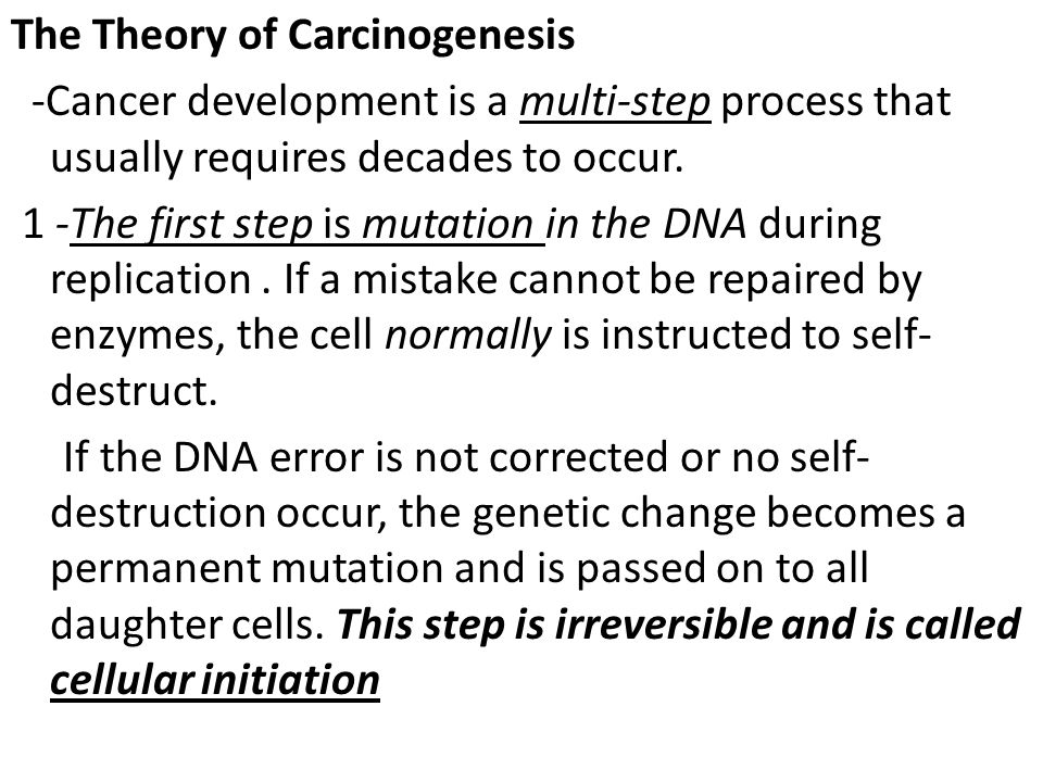 The Theory of Carcinogenesis -Cancer development is a multi-step process that usually requires decades to occur.