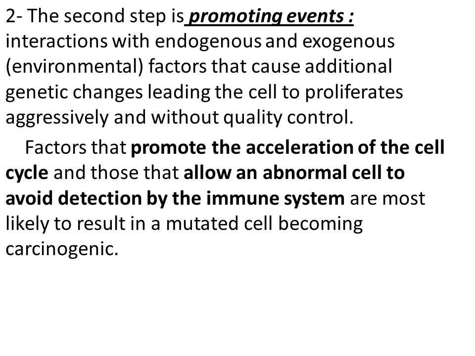2- The second step is promoting events : interactions with endogenous and exogenous (environmental) factors that cause additional genetic changes leading the cell to proliferates aggressively and without quality control.