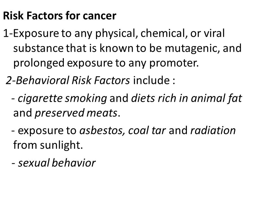 Risk Factors for cancer 1-Exposure to any physical, chemical, or viral substance that is known to be mutagenic, and prolonged exposure to any promoter.