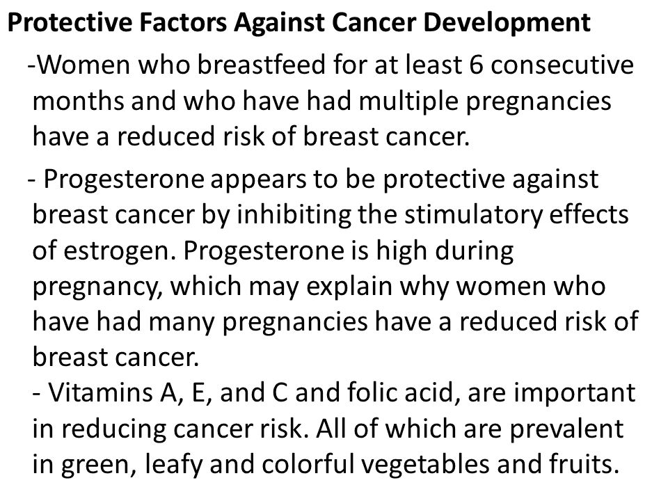 Protective Factors Against Cancer Development -Women who breastfeed for at least 6 consecutive months and who have had multiple pregnancies have a reduced risk of breast cancer.