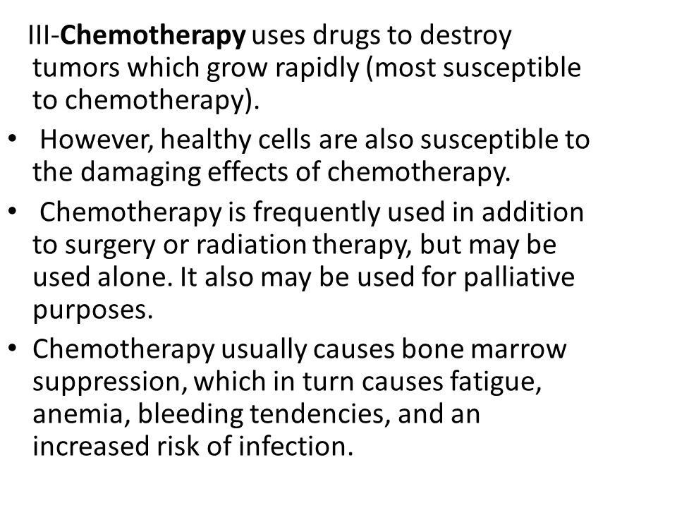 III-Chemotherapy uses drugs to destroy tumors which grow rapidly (most susceptible to chemotherapy).
