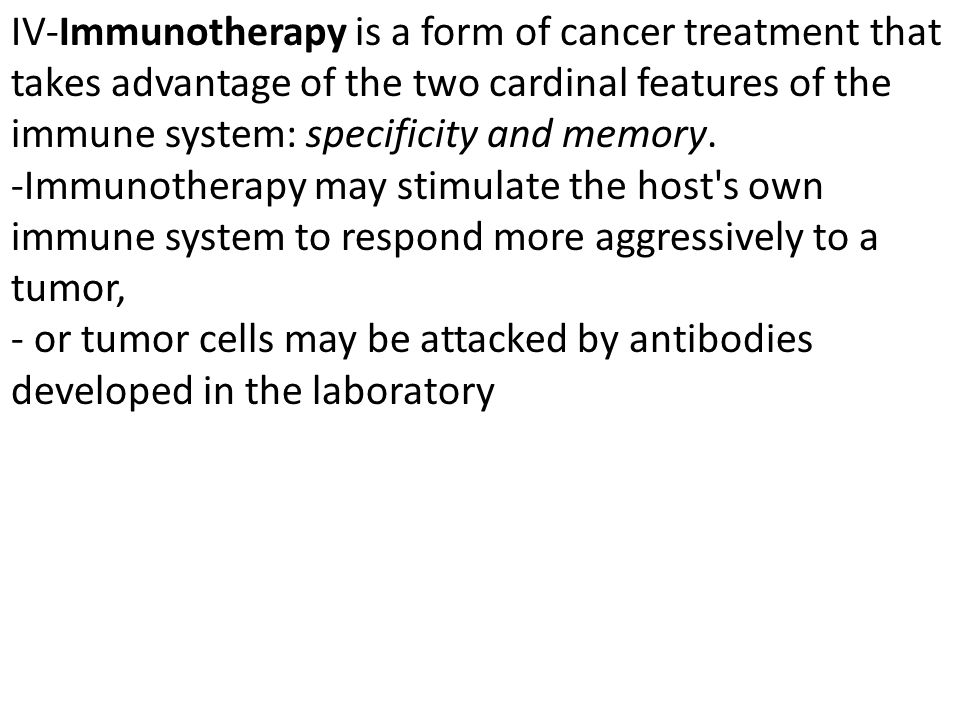 IV-Immunotherapy is a form of cancer treatment that takes advantage of the two cardinal features of the immune system: specificity and memory.