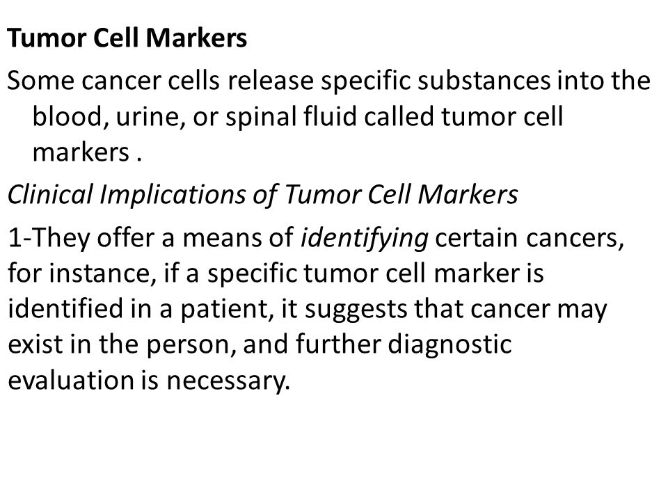 Tumor Cell Markers Some cancer cells release specific substances into the blood, urine, or spinal fluid called tumor cell markers .