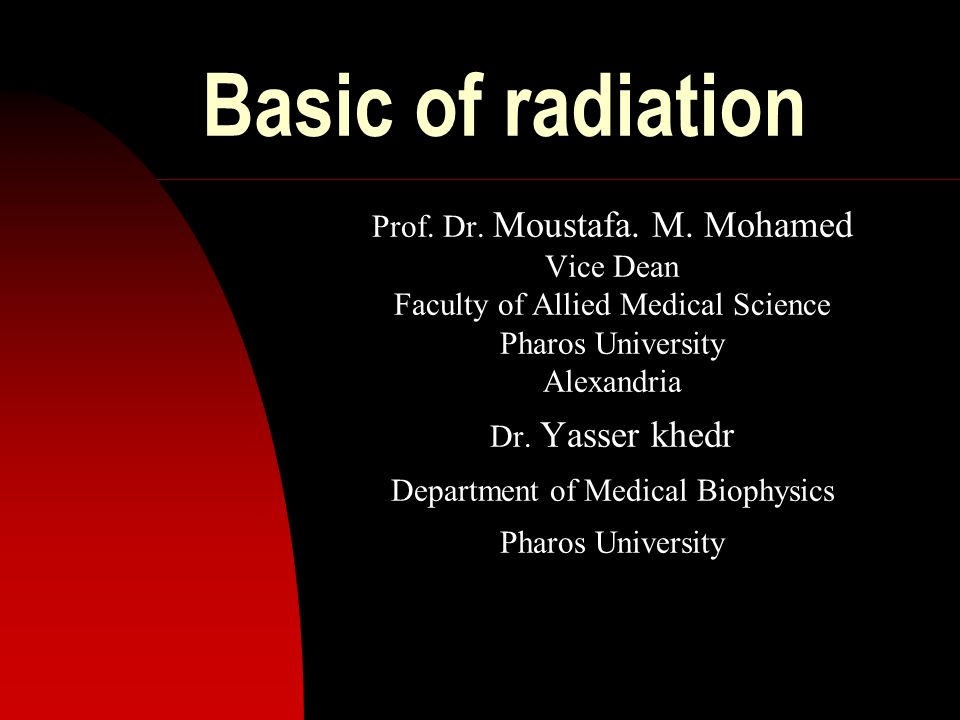 Basic of radiation Prof. Dr. Moustafa. M. Mohamed Vice Dean
