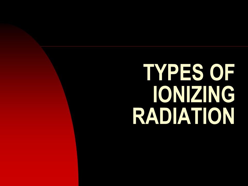 TYPES OF IONIZING RADIATION