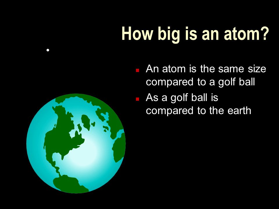How big is an atom An atom is the same size compared to a golf ball