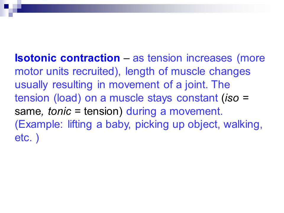 Isotonic contraction – as tension increases (more motor units recruited), length of muscle changes usually resulting in movement of a joint.