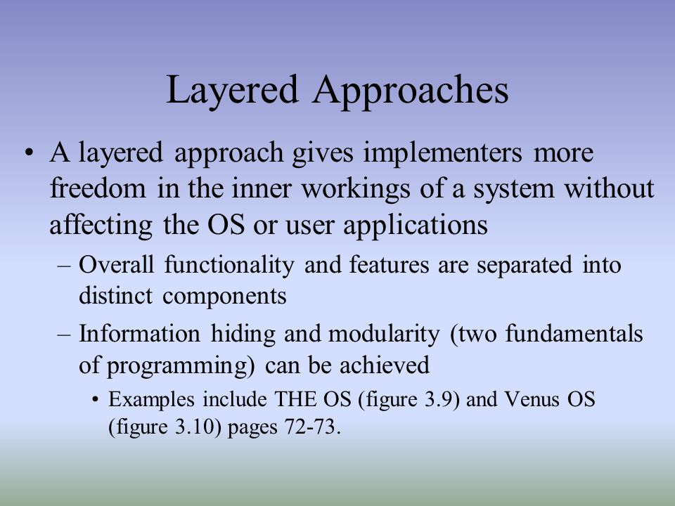 Layered Approaches A layered approach gives implementers more freedom in the inner workings of a system without affecting the OS or user applications.