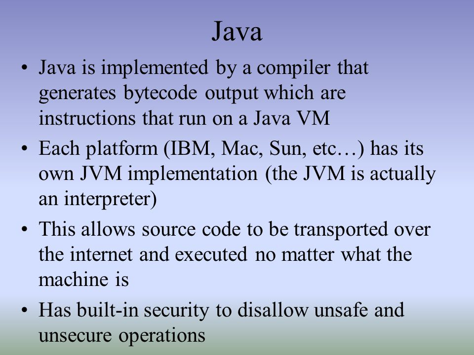 Java Java is implemented by a compiler that generates bytecode output which are instructions that run on a Java VM.