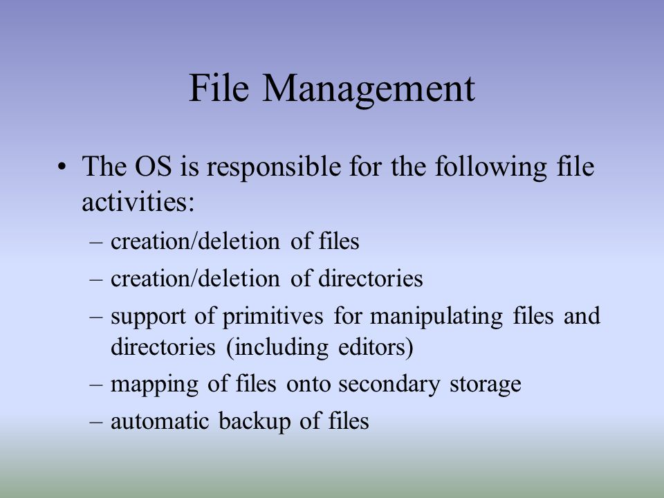 File Management The OS is responsible for the following file activities: creation/deletion of files.