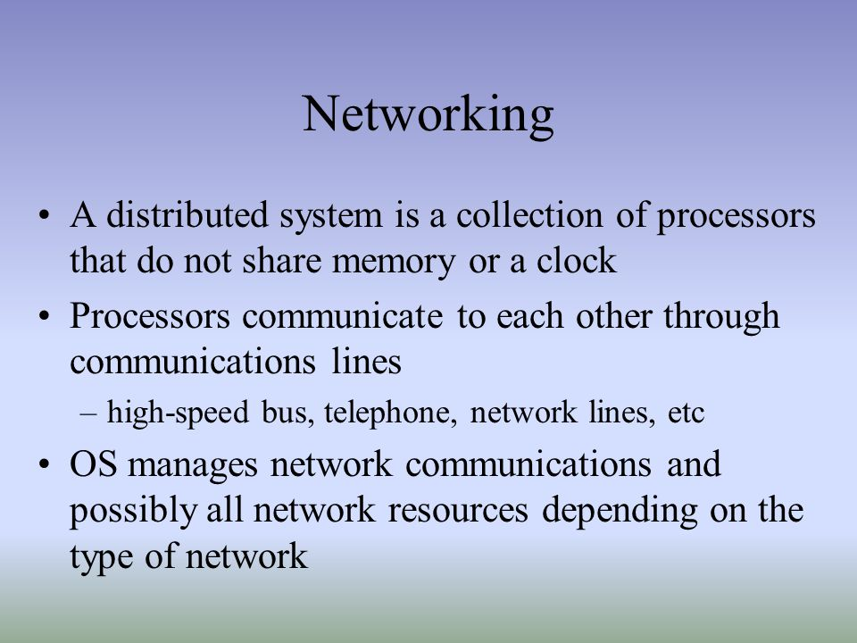 Networking A distributed system is a collection of processors that do not share memory or a clock.