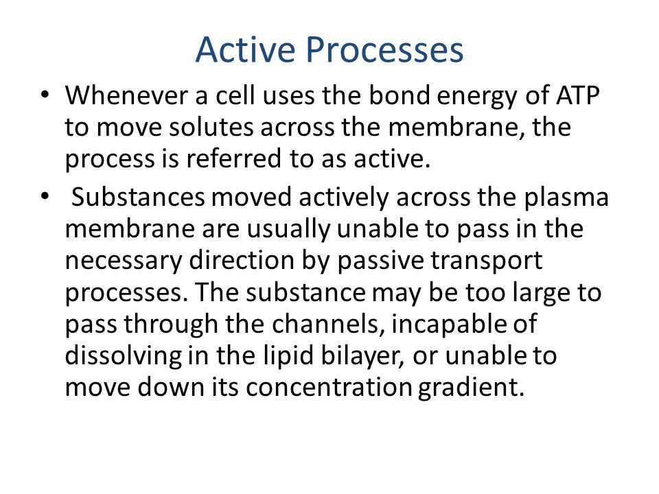 Active Processes Whenever a cell uses the bond energy of ATP to move solutes across the membrane, the process is referred to as active.