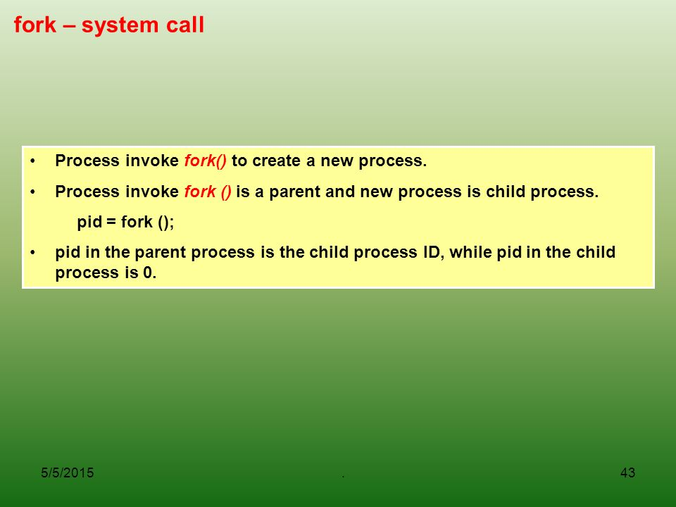 fork – system call Process invoke fork() to create a new process.