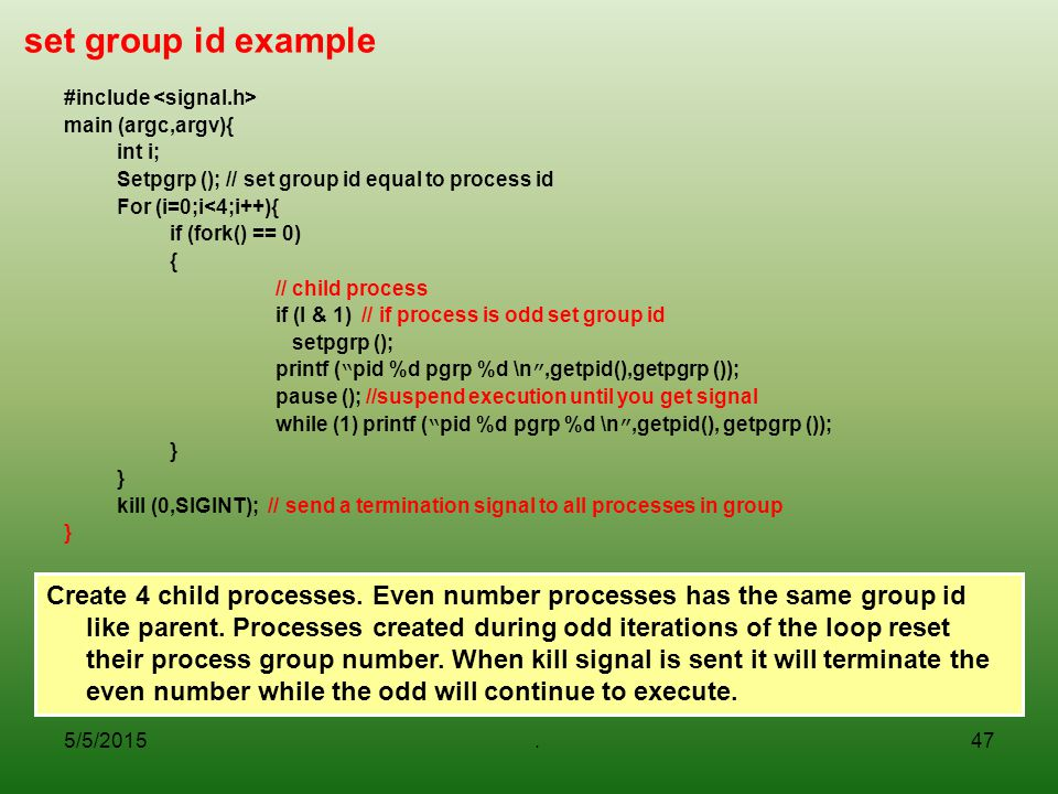 set group id example #include <signal.h> main (argc,argv){ int i; Setpgrp (); // set group id equal to process id.