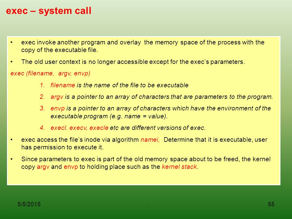 exec – system call exec invoke another program and overlay the memory space of the process with the copy of the executable file.