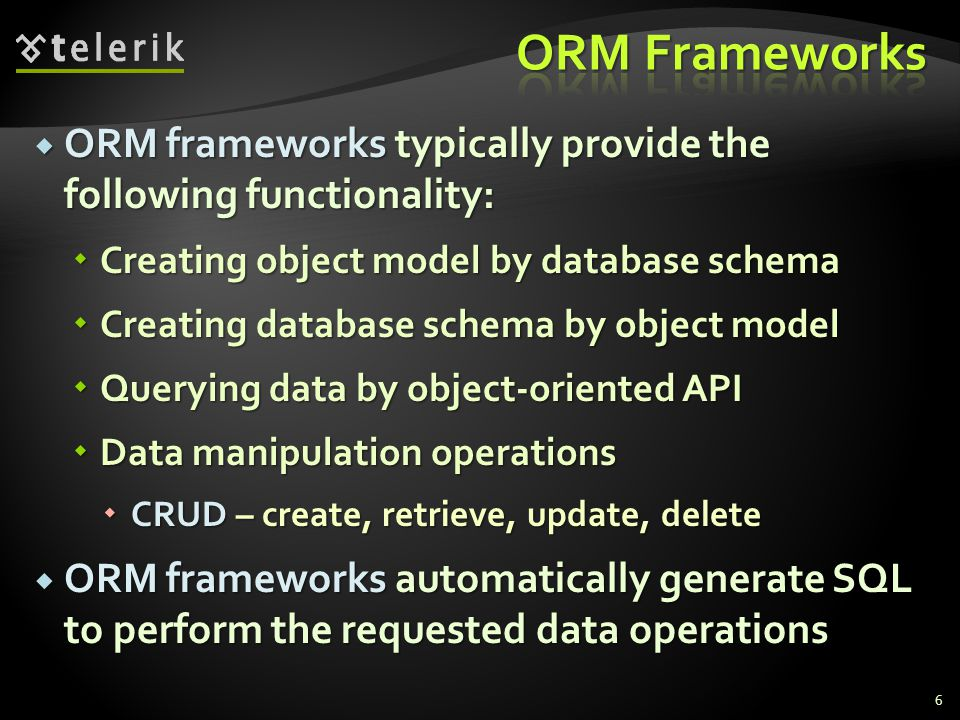 ORM Frameworks ORM frameworks typically provide the following functionality: Creating object model by database schema.