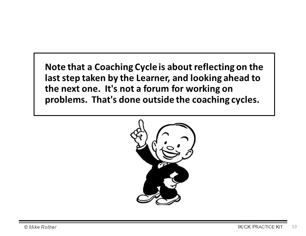 Note that a Coaching Cycle is about reflecting on the last step taken by the Learner, and looking ahead to the next one.