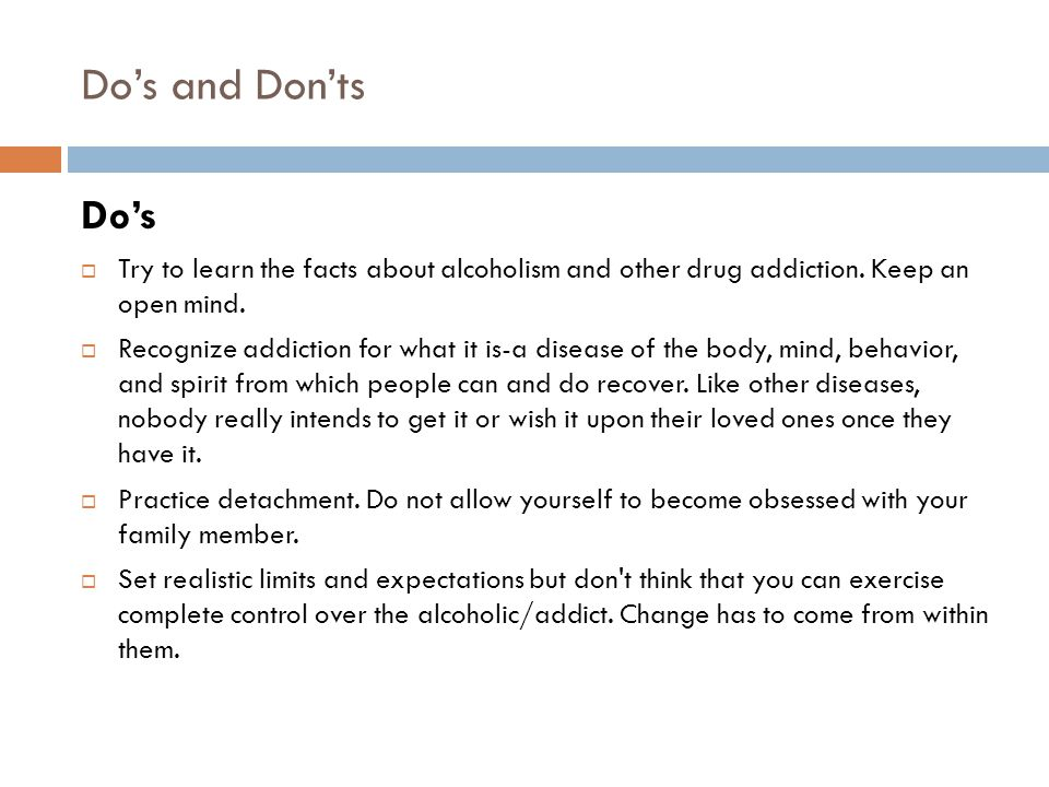 Do's and Don'ts Do's. Try to learn the facts about alcoholism and other drug addiction. Keep an open mind.
