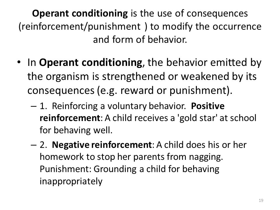 Operant conditioning is the use of consequences (reinforcement/punishment ) to modify the occurrence and form of behavior.