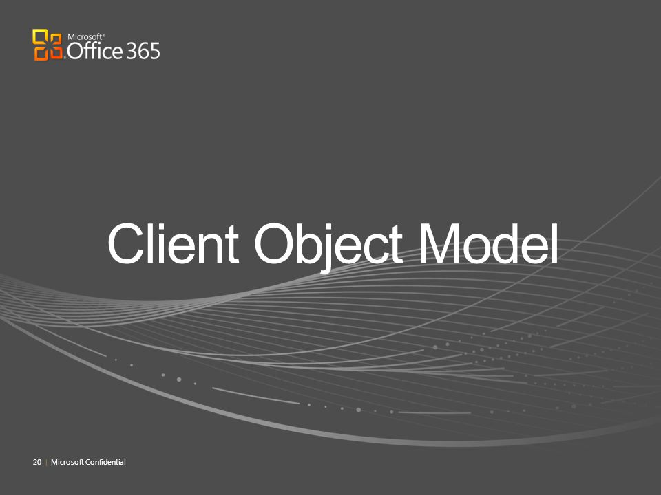 Client Object Model 20 | Microsoft Confidential